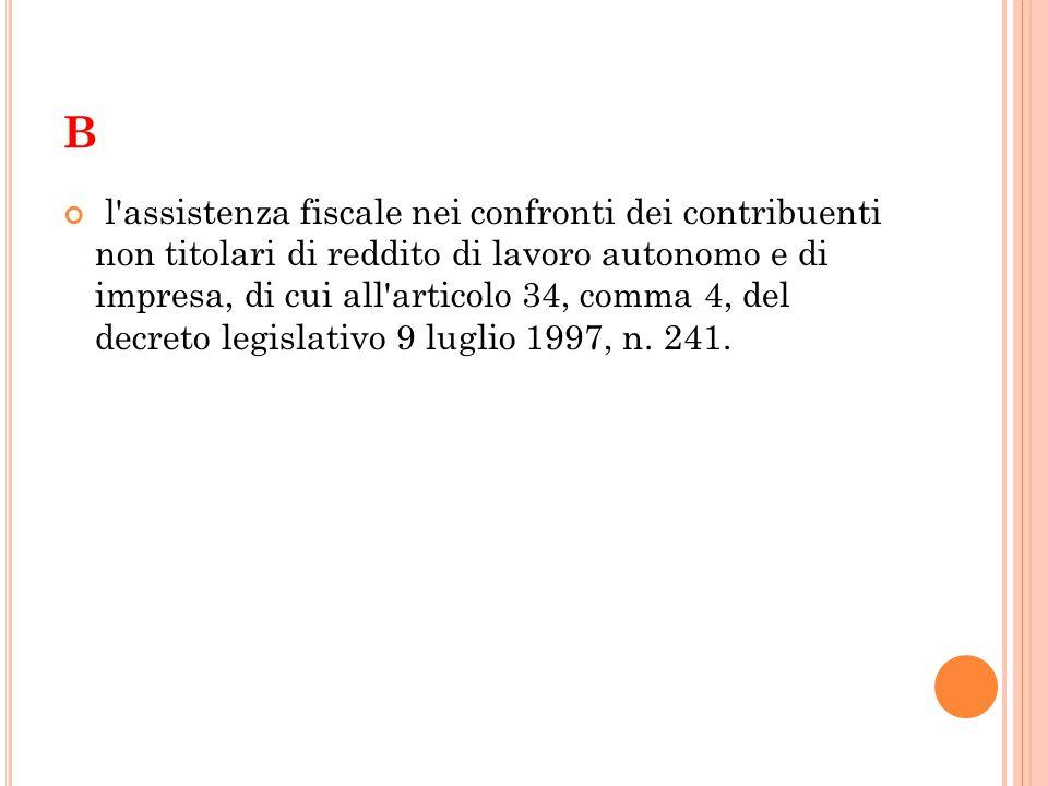 B l assistenza fiscale nei confronti dei contribuenti non titolari di reddito di lavoro autonomo e di impresa, di cui all articolo 34, comma 4, del decreto legislativo 9 luglio 1997, n.