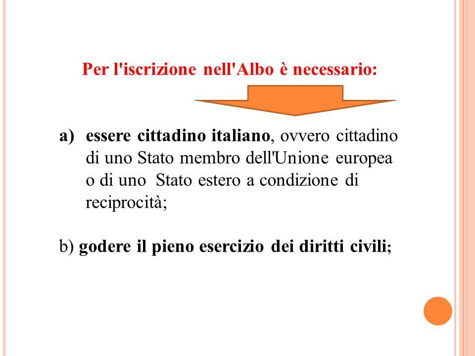 Per l iscrizione nell Albo è necessario: a)essere cittadino italiano, ovvero cittadino di uno Stato membro dell Unione europea o di uno Stato estero a condizione di reciprocità; b) godere il pieno esercizio dei diritti civili ;