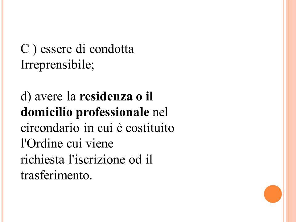 C ) essere di condotta Irreprensibile; d) avere la residenza o il domicilio professionale nel circondario in cui è costituito l Ordine cui viene richiesta l iscrizione od il trasferimento.