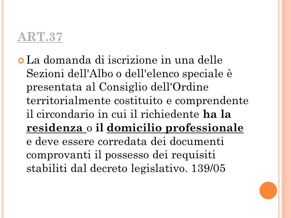 ART.37 La domanda di iscrizione in una delle Sezioni dell Albo o dell elenco speciale è presentata al Consiglio dell Ordine territorialmente costituito e comprendente il circondario in cui il richiedente ha la residenza o il domicilio professionale e deve essere corredata dei documenti comprovanti il possesso dei requisiti stabiliti dal decreto legislativo.