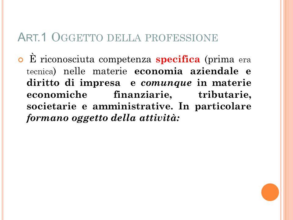 A RT.1 O GGETTO DELLA PROFESSIONE È riconosciuta competenza specifica (prima era tecnica ) nelle materie economia aziendale e diritto di impresa e comunque in materie economiche finanziarie, tributarie, societarie e amministrative.