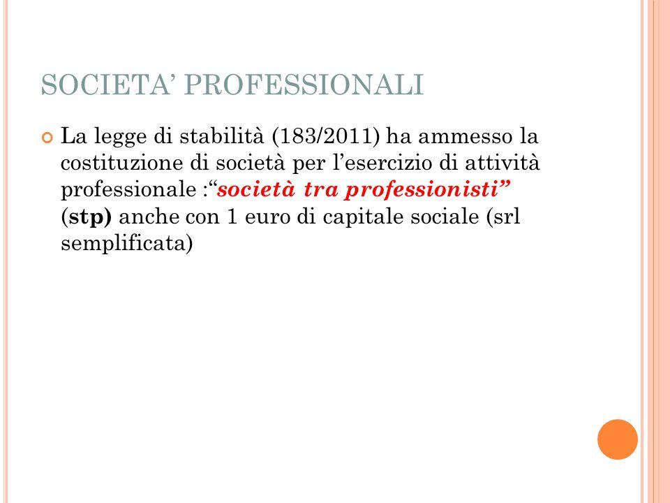 SOCIETA' PROFESSIONALI La legge di stabilità (183/2011) ha ammesso la costituzione di società per l'esercizio di attività professionale : società tra professionisti ( stp) anche con 1 euro di capitale sociale (srl semplificata)