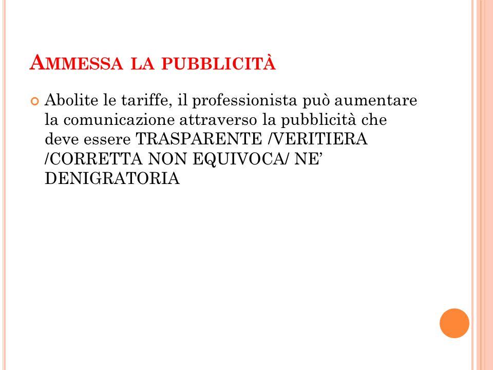 A MMESSA LA PUBBLICITÀ Abolite le tariffe, il professionista può aumentare la comunicazione attraverso la pubblicità che deve essere TRASPARENTE /VERITIERA /CORRETTA NON EQUIVOCA/ NE' DENIGRATORIA