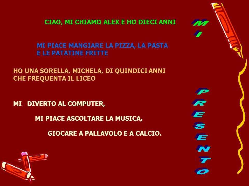 CIAO, MI CHIAMO ALEX E HO DIECI ANNI MI PIACE MANGIARE LA PIZZA, LA PASTA E LE PATATINE FRITTE HO UNA SORELLA, MICHELA, DI QUINDICI ANNI CHE FREQUENTA