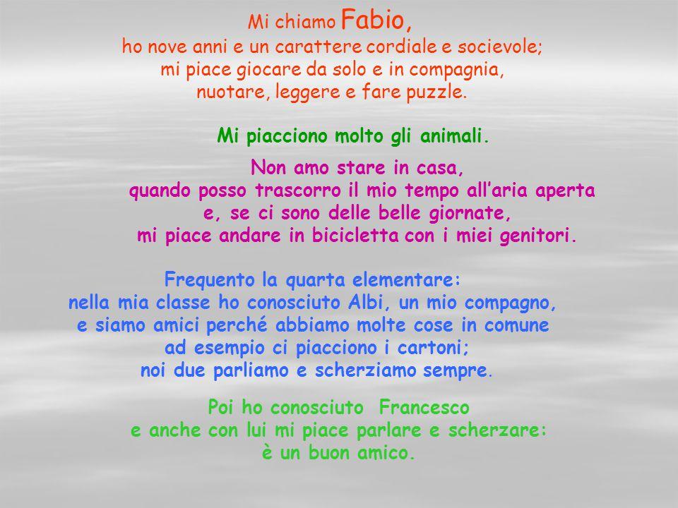 Mi chiamo Fabio, ho nove anni e un carattere cordiale e socievole; mi piace giocare da solo e in compagnia, nuotare, leggere e fare puzzle. Mi piaccio
