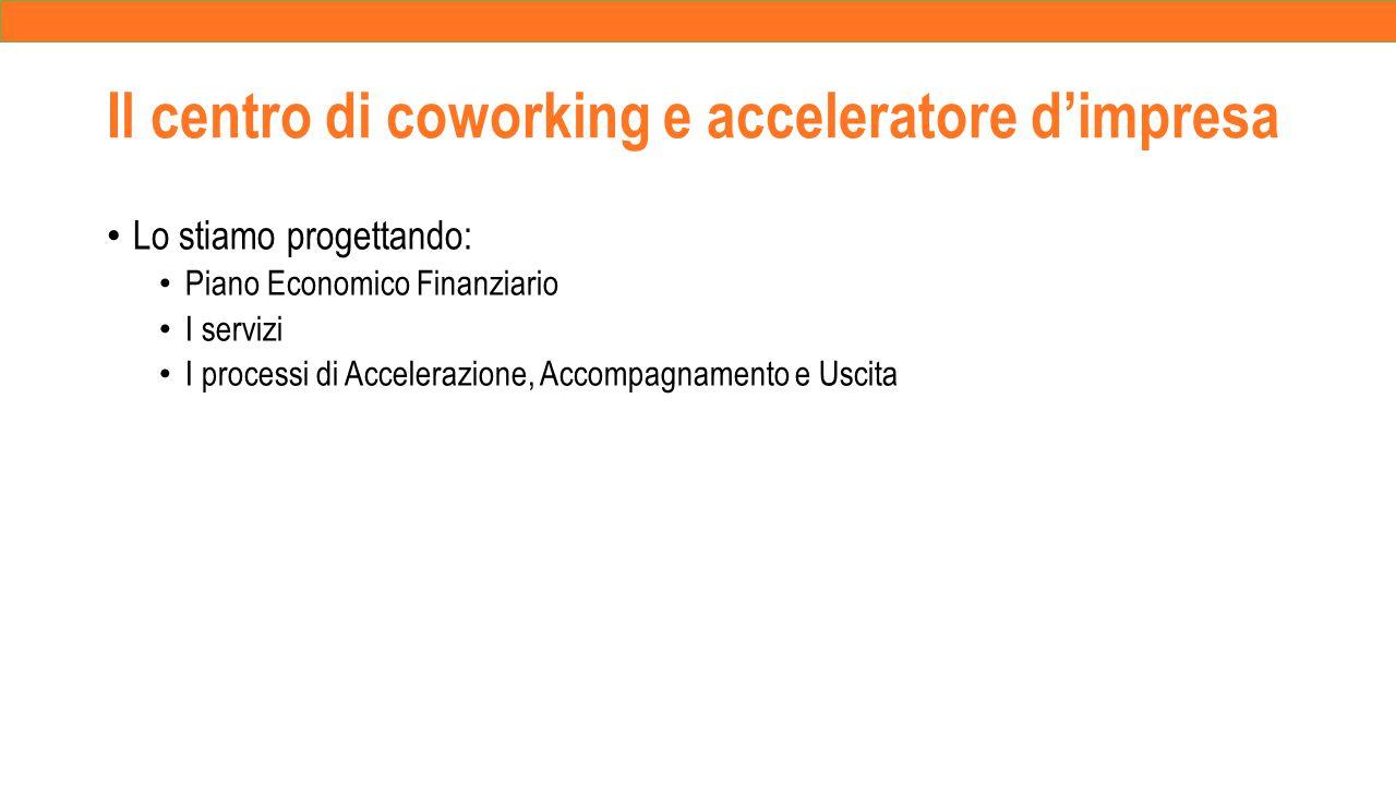 Il centro di coworking e acceleratore d'impresa Lo stiamo progettando: Piano Economico Finanziario I servizi I processi di Accelerazione, Accompagnamento e Uscita