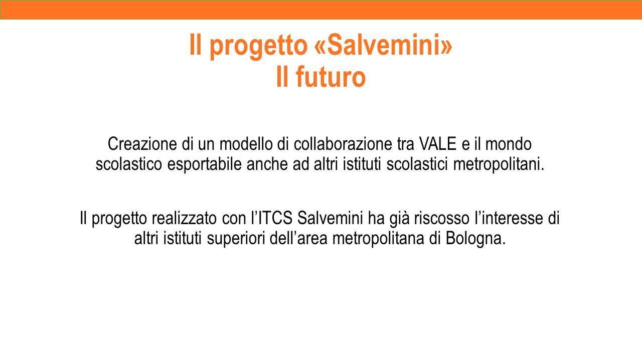 Il progetto «Salvemini» Il futuro Creazione di un modello di collaborazione tra VALE e il mondo scolastico esportabile anche ad altri istituti scolastici metropolitani.