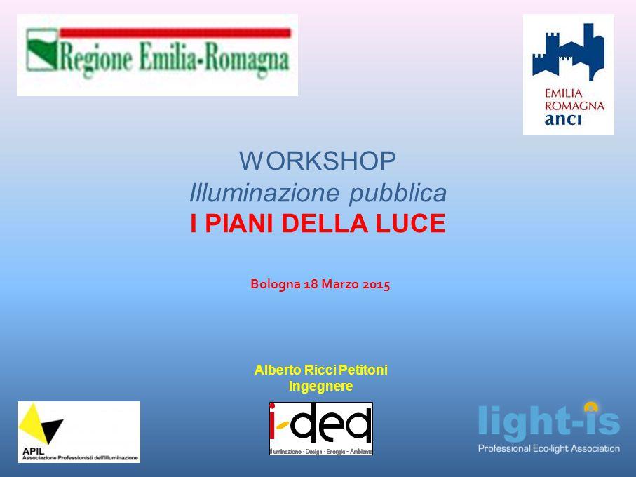 WORKSHOP Illuminazione pubblica I PIANI DELLA LUCE Bologna 18 Marzo 2015 Alberto Ricci Petitoni Ingegnere