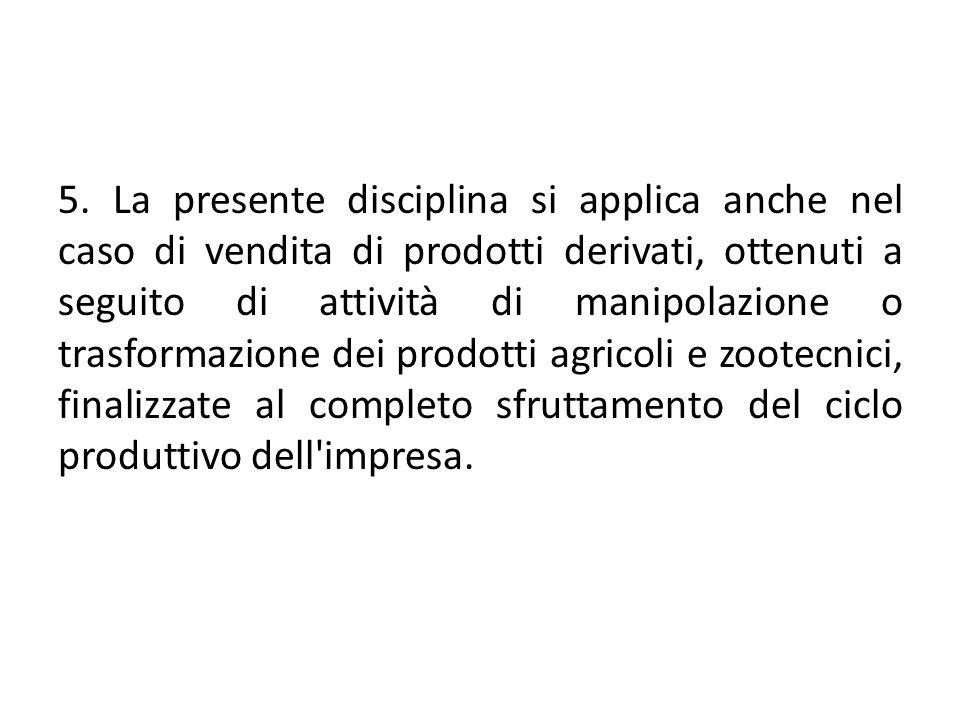 5. La presente disciplina si applica anche nel caso di vendita di prodotti derivati, ottenuti a seguito di attività di manipolazione o trasformazione