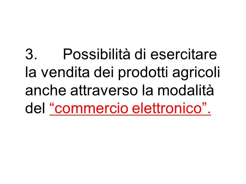 """3. Possibilità di esercitare la vendita dei prodotti agricoli anche attraverso la modalità del """"commercio elettronico""""."""
