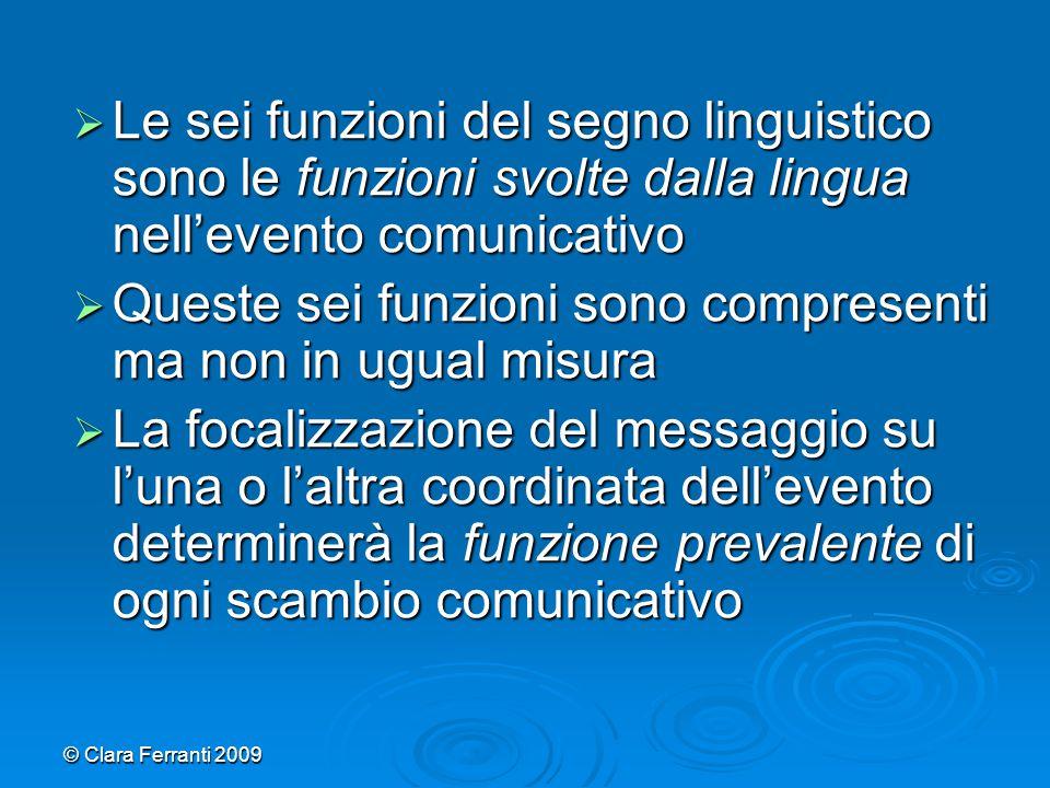 © Clara Ferranti 2009  Le sei funzioni del segno linguistico sono le funzioni svolte dalla lingua nell'evento comunicativo  Queste sei funzioni sono