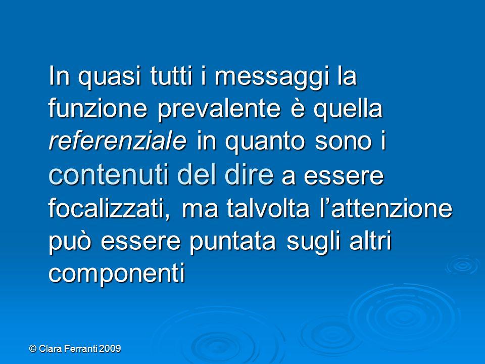 © Clara Ferranti 2009 In quasi tutti i messaggi la funzione prevalente è quella referenziale in quanto sono i contenuti del dire a essere focalizzati,