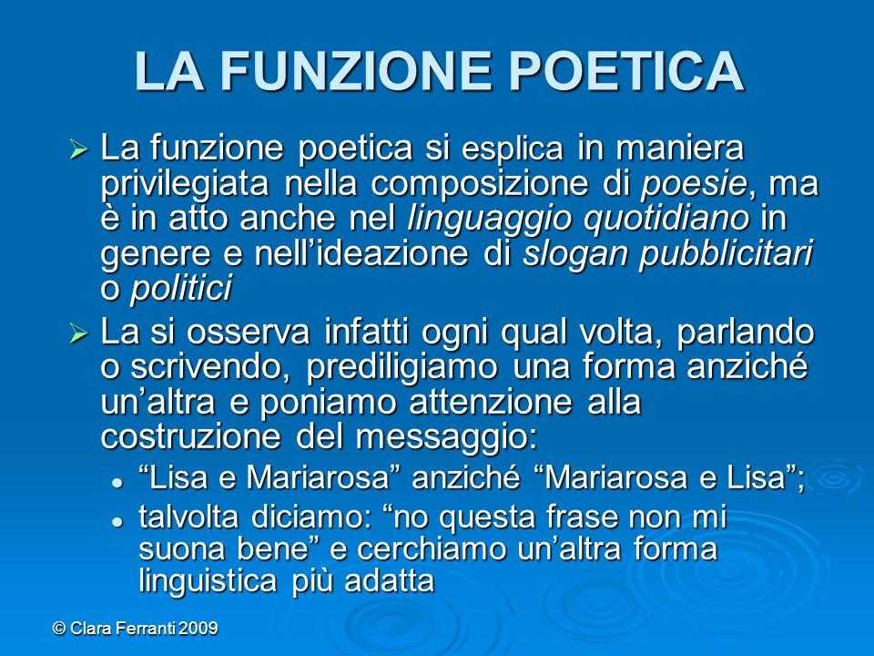 © Clara Ferranti 2009 LA FUNZIONE POETICA  La funzione poetica si esplica in maniera privilegiata nella composizione di poesie, ma è in atto anche ne