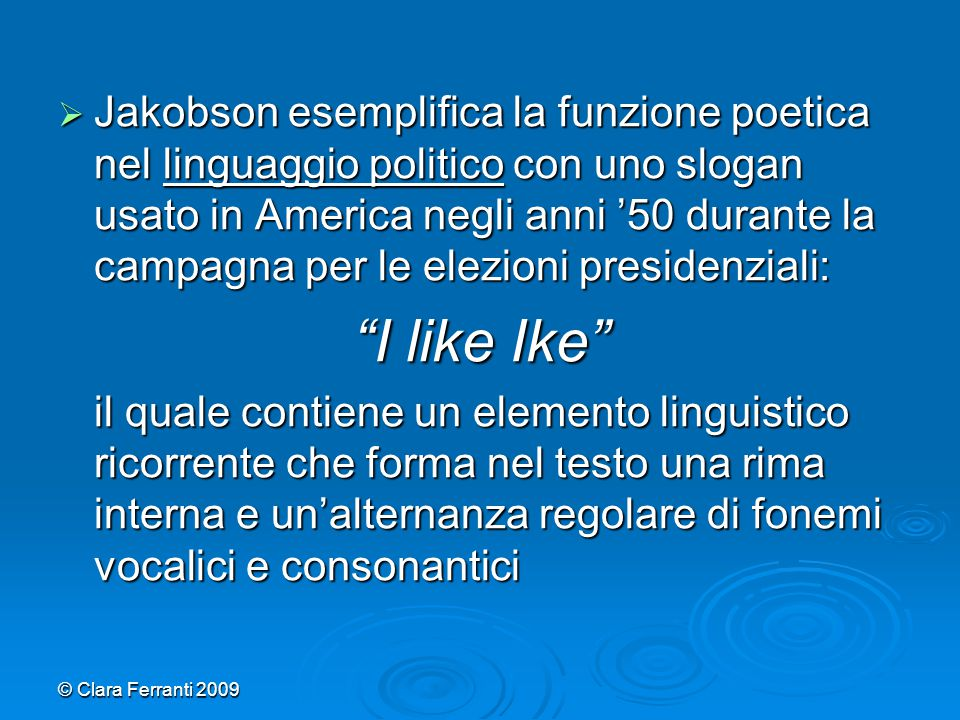 © Clara Ferranti 2009  Jakobson esemplifica la funzione poetica nel linguaggio politico con uno slogan usato in America negli anni '50 durante la cam