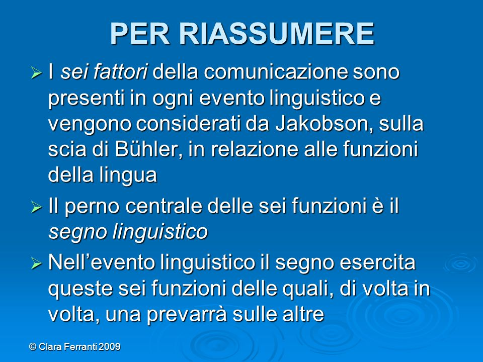 © Clara Ferranti 2009 PER RIASSUMERE  I sei fattori della comunicazione sono presenti in ogni evento linguistico e vengono considerati da Jakobson, s