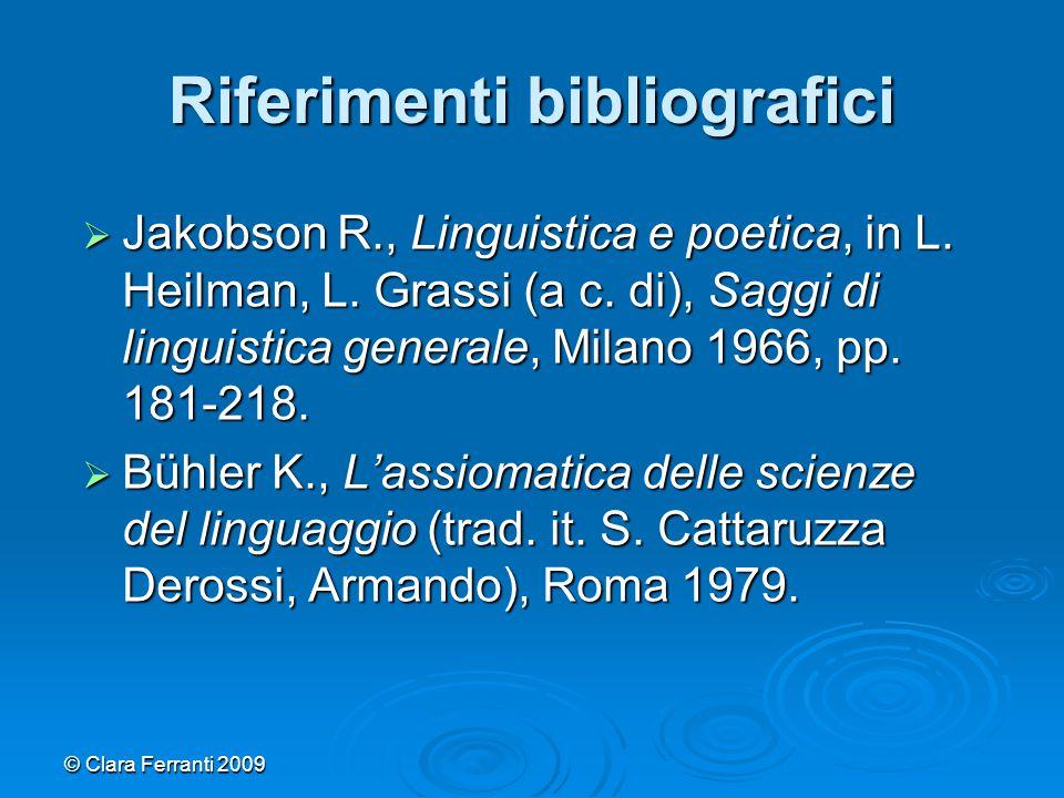 © Clara Ferranti 2009 Riferimenti bibliografici  Jakobson R., Linguistica e poetica, in L. Heilman, L. Grassi (a c. di), Saggi di linguistica general