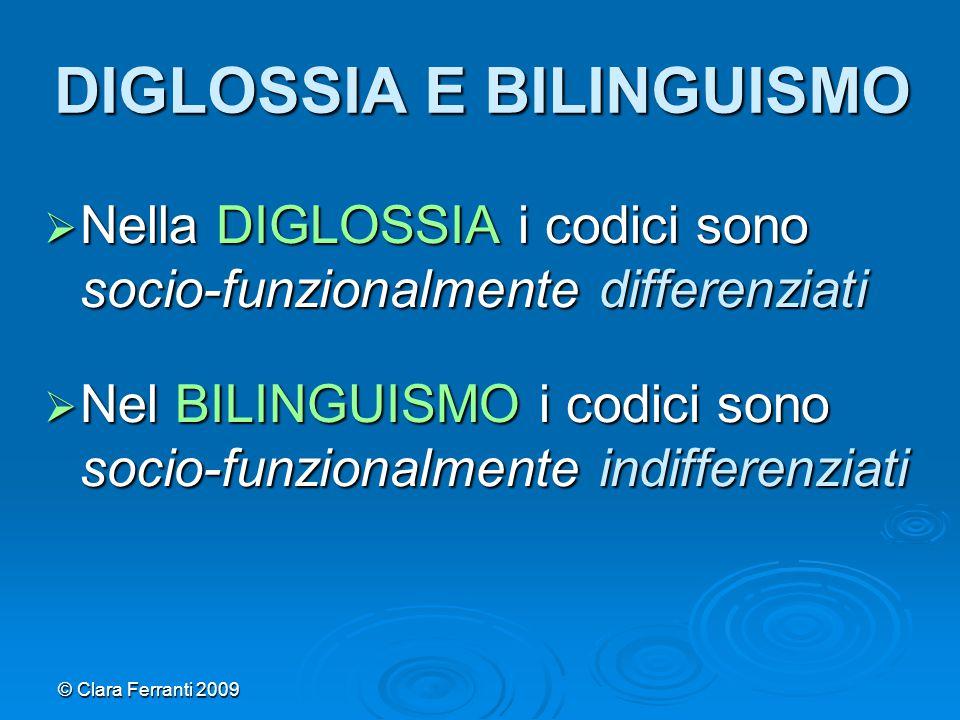 © Clara Ferranti 2009 DIGLOSSIA E BILINGUISMO  Nella DIGLOSSIA i codici sono socio-funzionalmente differenziati  Nel BILINGUISMO i codici sono socio