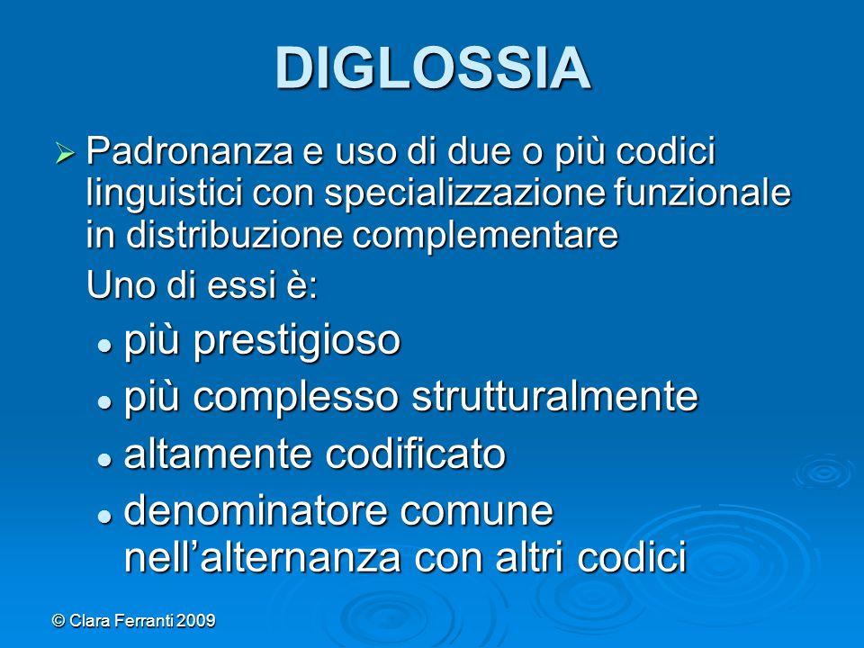 © Clara Ferranti 2009 DIGLOSSIA  Padronanza e uso di due o più codici linguistici con specializzazione funzionale in distribuzione complementare Uno