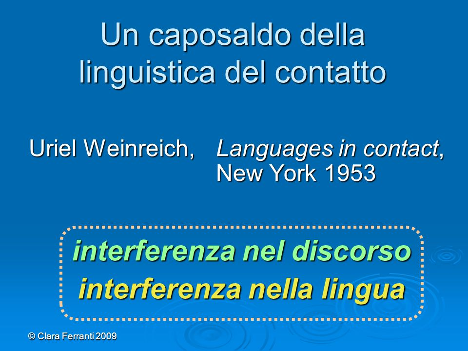 © Clara Ferranti 2009 Uriel Weinreich,Languages in contact, New York 1953 interferenza nel discorso interferenza nella lingua Un caposaldo della lingu