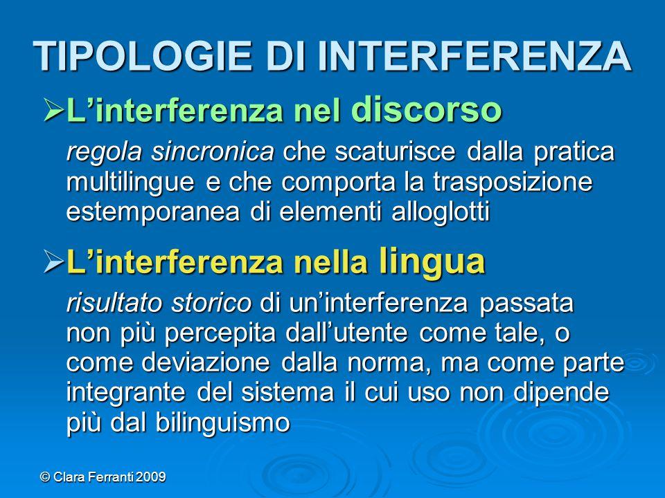 © Clara Ferranti 2009 TIPOLOGIE DI INTERFERENZA  L'interferenza nel discorso regola sincronica che scaturisce dalla pratica multilingue e che comport