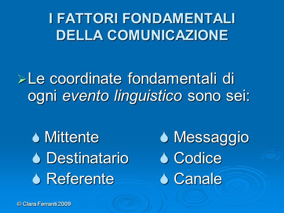 © Clara Ferranti 2009 I FATTORI FONDAMENTALI DELLA COMUNICAZIONE  Le coordinate fondamentali di ogni evento linguistico sono sei:  Mittente  Messag