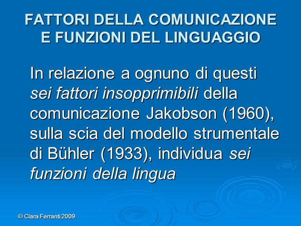 © Clara Ferranti 2009 FATTORI DELLA COMUNICAZIONE E FUNZIONI DEL LINGUAGGIO In relazione a ognuno di questi sei fattori insopprimibili della comunicaz