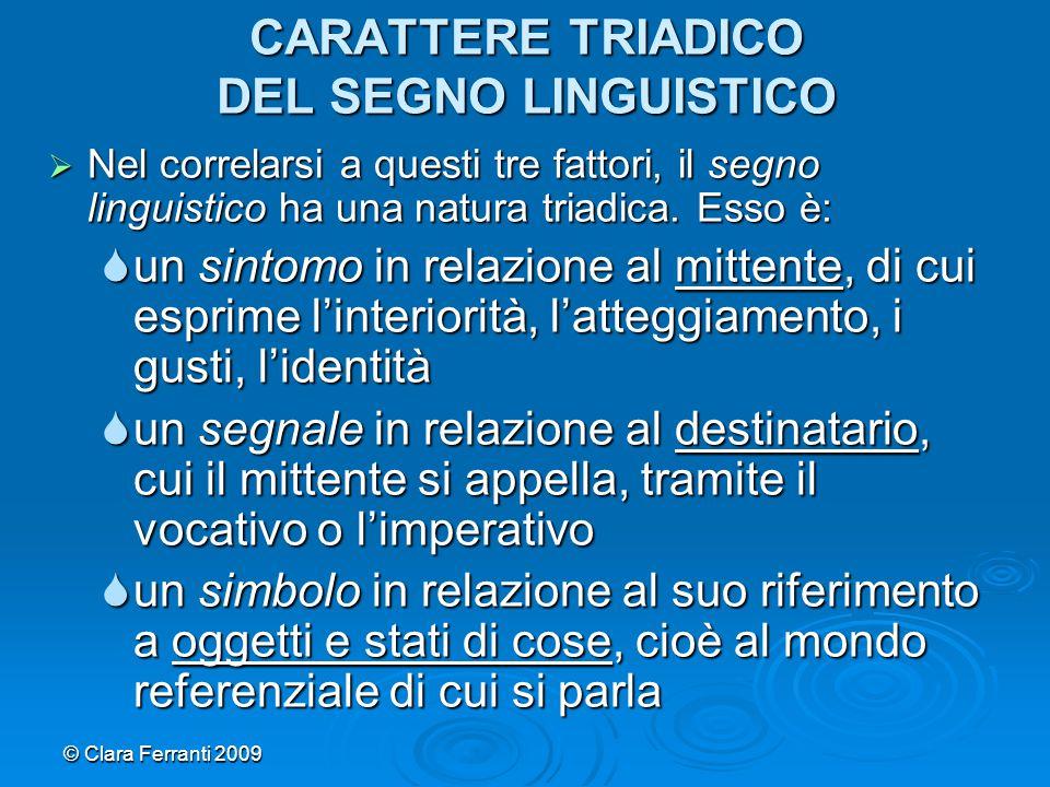 © Clara Ferranti 2009 FATTORI E FUNZIONI (1)  Il segno linguistico ha dunque tre funzioni in correlazione alle tre coordinate:  la funzione di notifica, in relazione al mittente (segno sintomo)  la funzione di richiamo, in relazione al destinatario (segno segnale)  la funzione rappresentativa, in relazione ai referenti (segno simbolo)