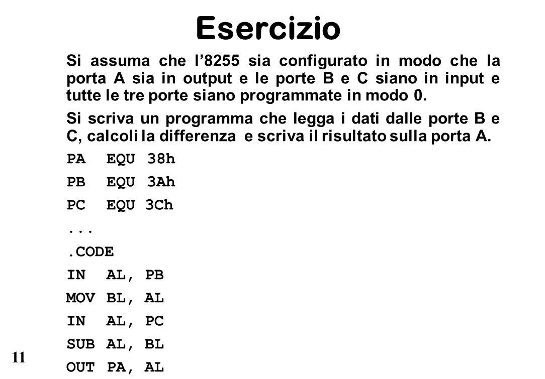 11 Esercizio Si assuma che l'8255 sia configurato in modo che la porta A sia in output e le porte B e C siano in input e tutte le tre porte siano programmate in modo 0.