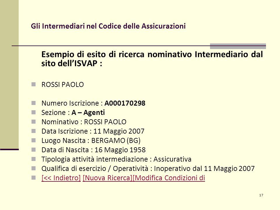 17 Gli Intermediari nel Codice delle Assicurazioni Esempio di esito di ricerca nominativo Intermediario dal sito dell'ISVAP : ROSSI PAOLO Numero Iscrizione : A000170298 Sezione : A – Agenti Nominativo : ROSSI PAOLO Data Iscrizione : 11 Maggio 2007 Luogo Nascita : BERGAMO (BG) Data di Nascita : 16 Maggio 1958 Tipologia attività intermediazione : Assicurativa Qualifica di esercizio / Operatività : Inoperativo dal 11 Maggio 2007 [<< Indietro] [Nuova Ricerca][Modifica Condizioni di [<< Indietro][Nuova Ricerca][Modifica Condizioni di