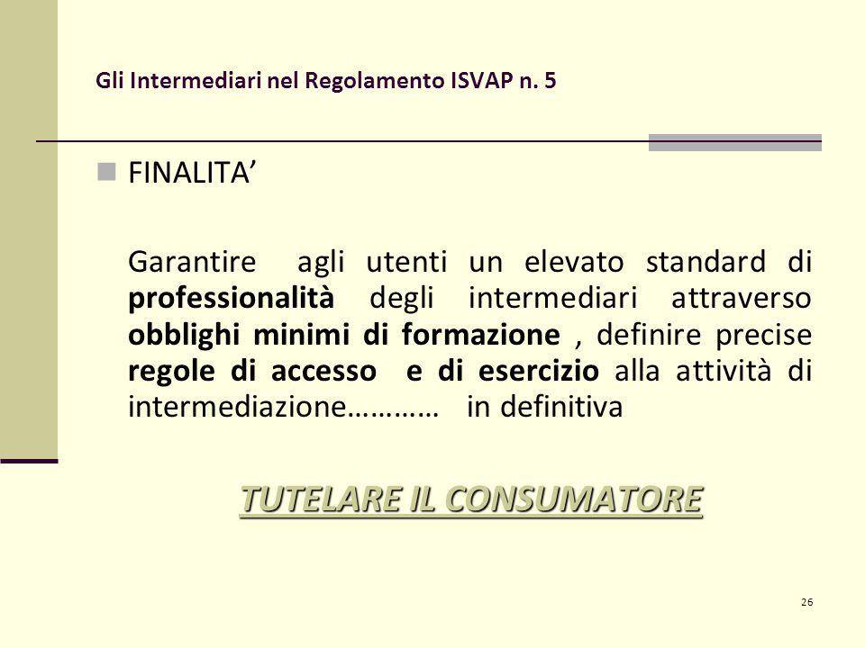 26 Gli Intermediari nel Regolamento ISVAP n. 5 FINALITA' Garantire agli utenti un elevato standard di professionalità degli intermediari attraverso ob