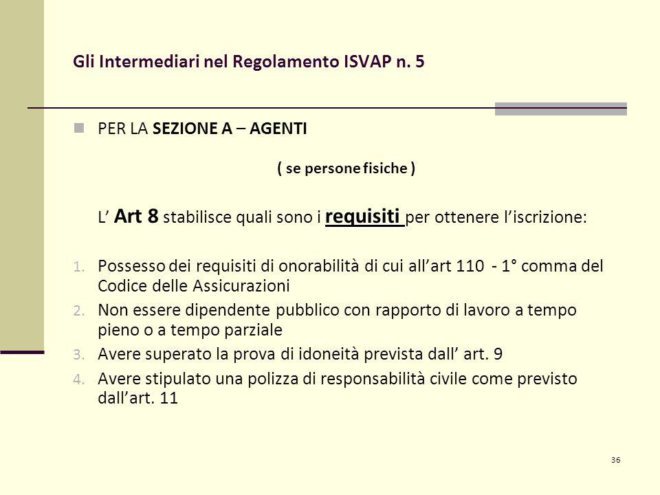 36 Gli Intermediari nel Regolamento ISVAP n. 5 PER LA SEZIONE A – AGENTI ( se persone fisiche ) requisiti L' Art 8 stabilisce quali sono i requisiti p