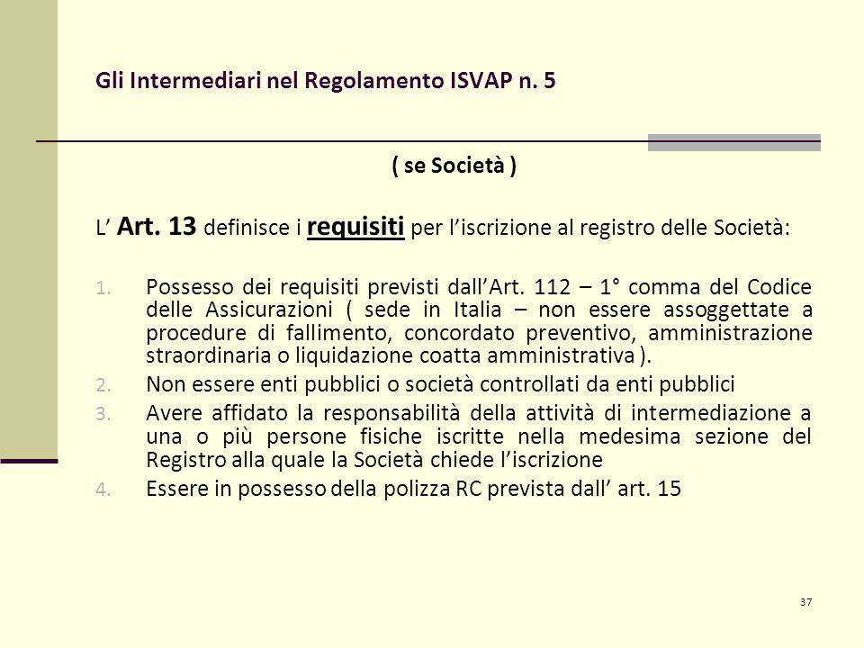 37 Gli Intermediari nel Regolamento ISVAP n. 5 ( se Società ) requisiti L' Art. 13 definisce i requisiti per l'iscrizione al registro delle Società: 1