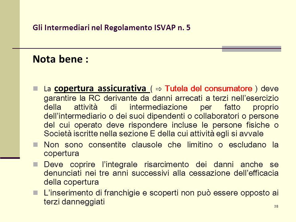 38 Gli Intermediari nel Regolamento ISVAP n. 5 Nota bene : La copertura assicurativa ( ⇨ Tutela del consumatore ) deve garantire la RC derivante da da