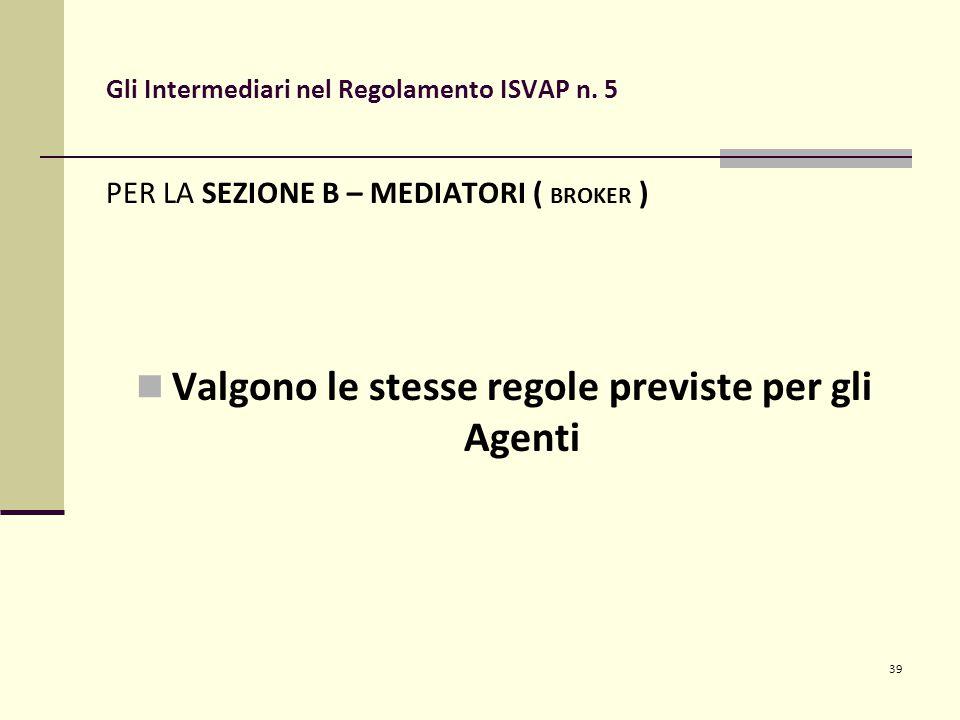 39 Gli Intermediari nel Regolamento ISVAP n. 5 PER LA SEZIONE B – MEDIATORI ( BROKER ) Valgono le stesse regole previste per gli Agenti
