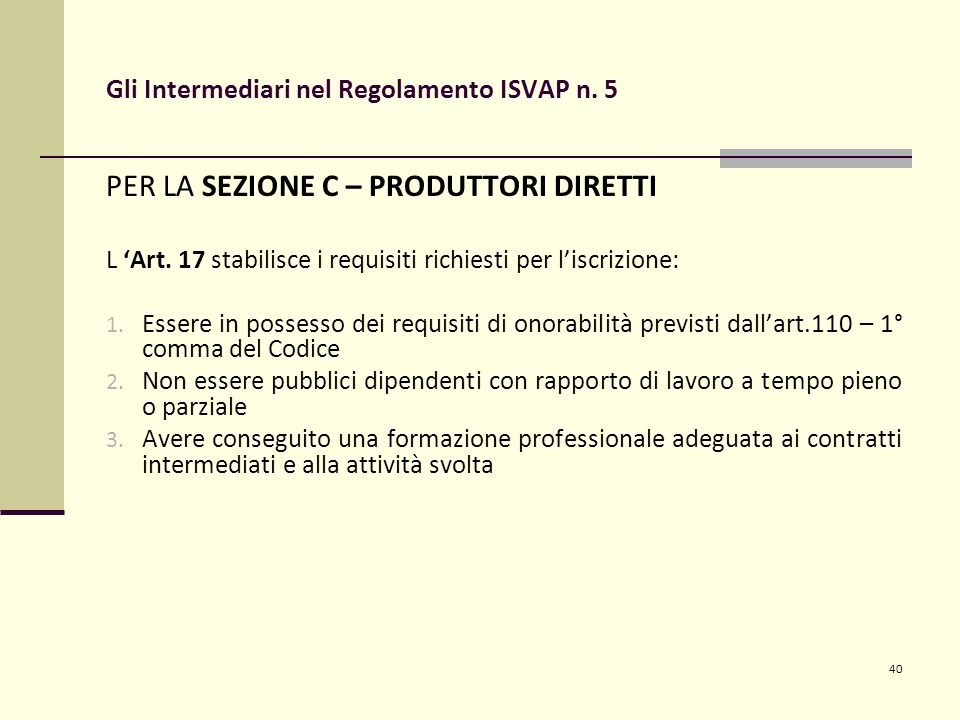 40 Gli Intermediari nel Regolamento ISVAP n. 5 PER LA SEZIONE C – PRODUTTORI DIRETTI L 'Art. 17 stabilisce i requisiti richiesti per l'iscrizione: 1.