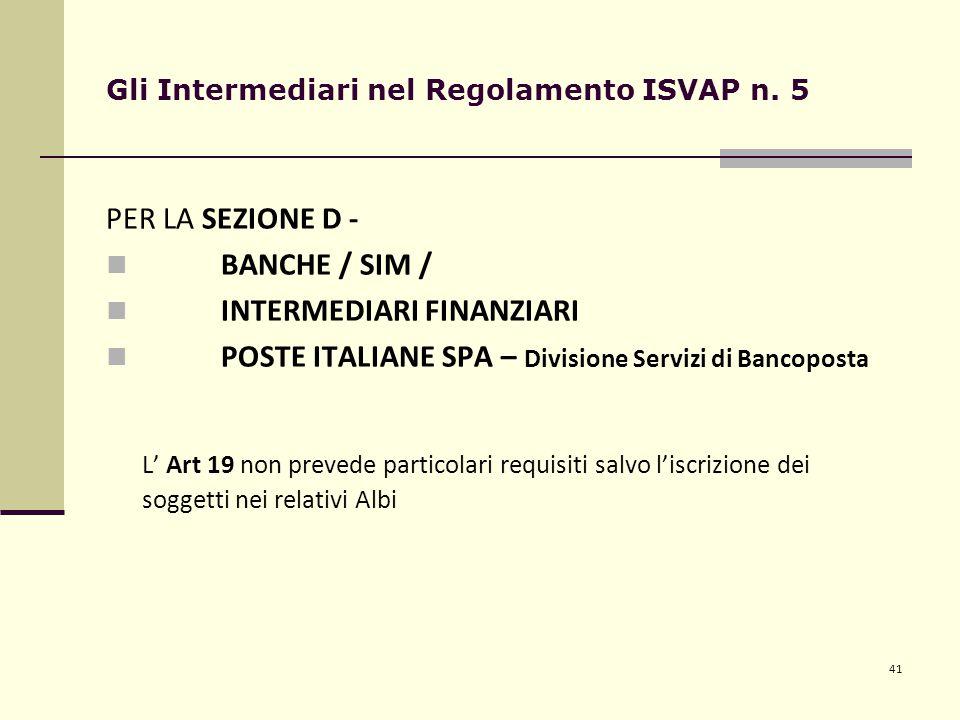 41 Gli Intermediari nel Regolamento ISVAP n. 5 PER LA SEZIONE D - BANCHE / SIM / INTERMEDIARI FINANZIARI POSTE ITALIANE SPA – Divisione Servizi di Ban