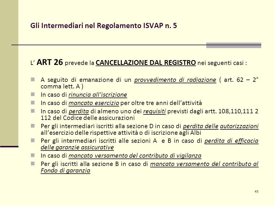 45 Gli Intermediari nel Regolamento ISVAP n. 5 L' ART 26 prevede la CANCELLAZIONE DAL REGISTRO nei seguenti casi : A seguito di emanazione di un provv