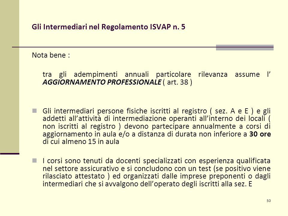 50 Gli Intermediari nel Regolamento ISVAP n. 5 Nota bene : AGGIORNAMENTO PROFESSIONALE tra gli adempimenti annuali particolare rilevanza assume l' AGG
