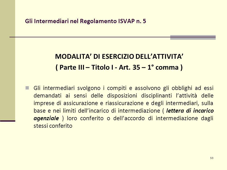 53 Gli Intermediari nel Regolamento ISVAP n. 5 MODALITA' DI ESERCIZIO DELL'ATTIVITA' ( Parte III – Titolo I - Art. 35 – 1° comma ) Gli intermediari sv