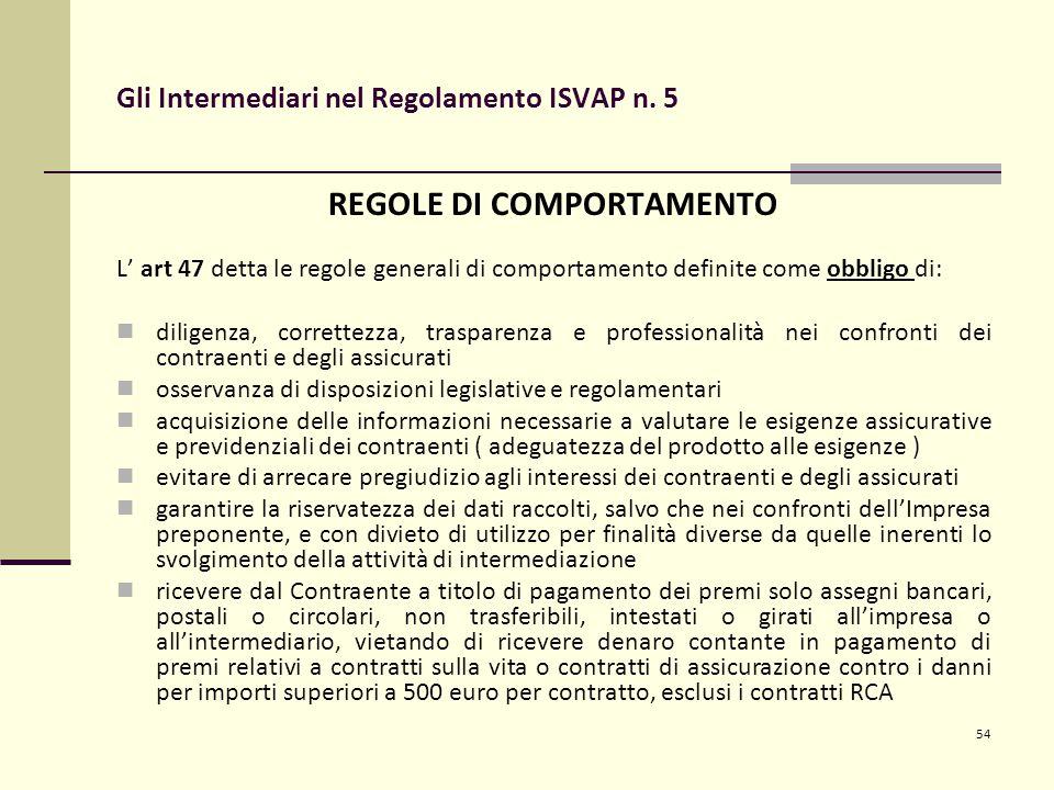 54 Gli Intermediari nel Regolamento ISVAP n. 5 REGOLE DI COMPORTAMENTO L' art 47 detta le regole generali di comportamento definite come obbligo di: d