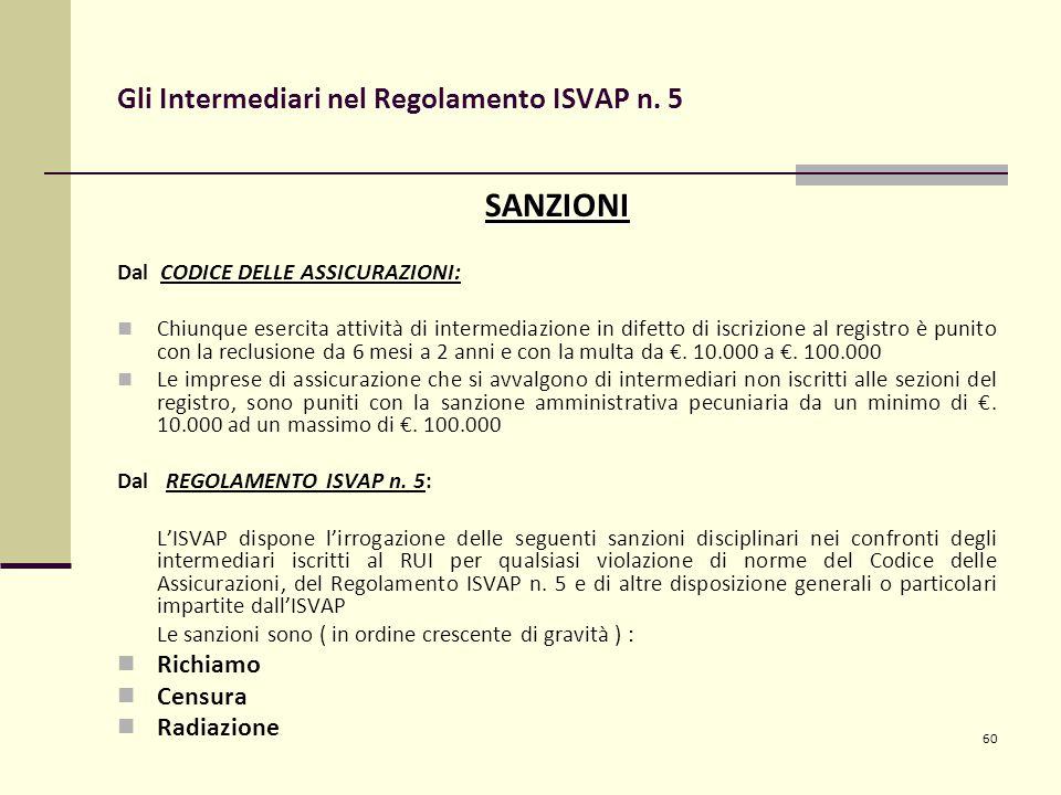 60 Gli Intermediari nel Regolamento ISVAP n. 5 SANZIONI Dal CODICE DELLE ASSICURAZIONI: Chiunque esercita attività di intermediazione in difetto di is