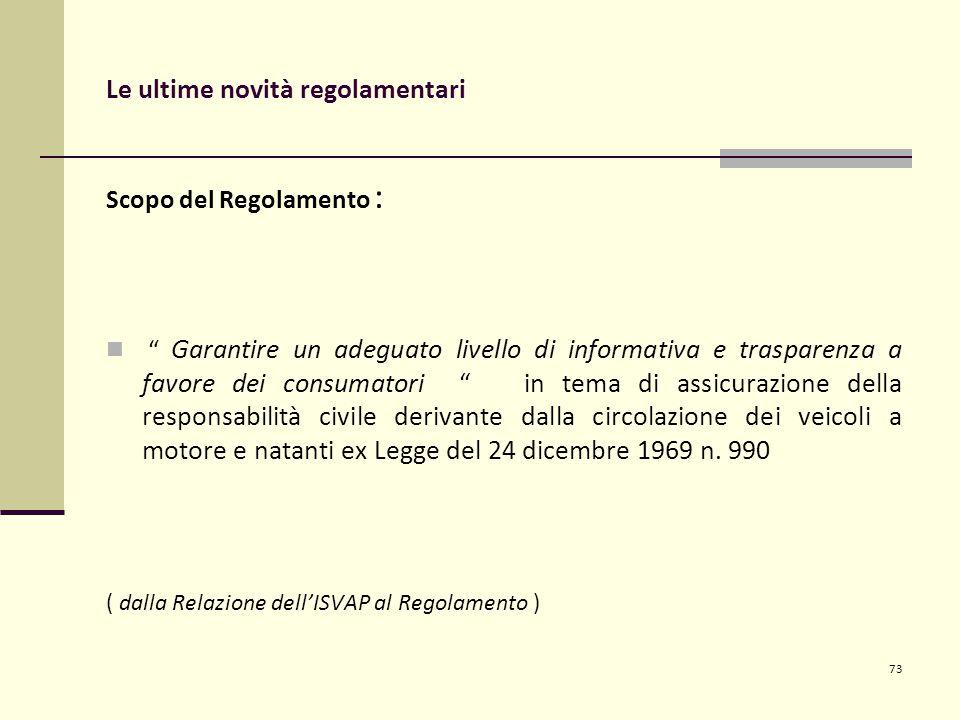Le ultime novità regolamentari Scopo del Regolamento : Garantire un adeguato livello di informativa e trasparenza a favore dei consumatori in tema di assicurazione della responsabilità civile derivante dalla circolazione dei veicoli a motore e natanti ex Legge del 24 dicembre 1969 n.