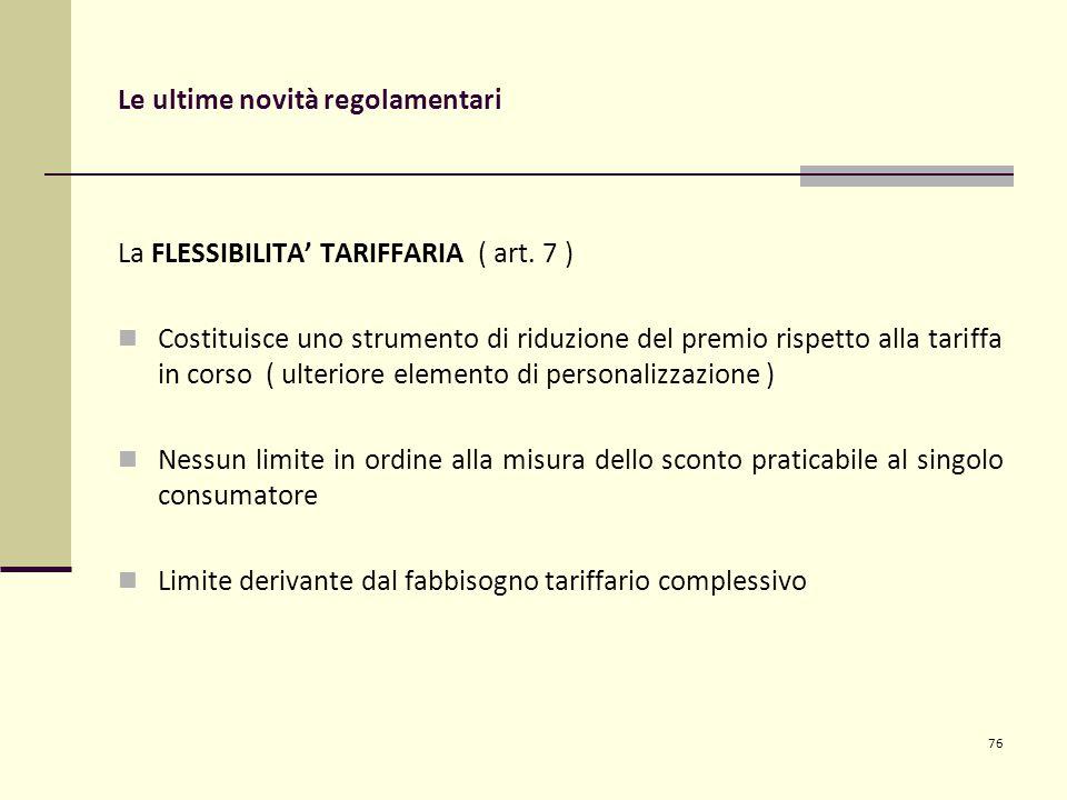 Le ultime novità regolamentari La FLESSIBILITA' TARIFFARIA ( art. 7 ) Costituisce uno strumento di riduzione del premio rispetto alla tariffa in corso