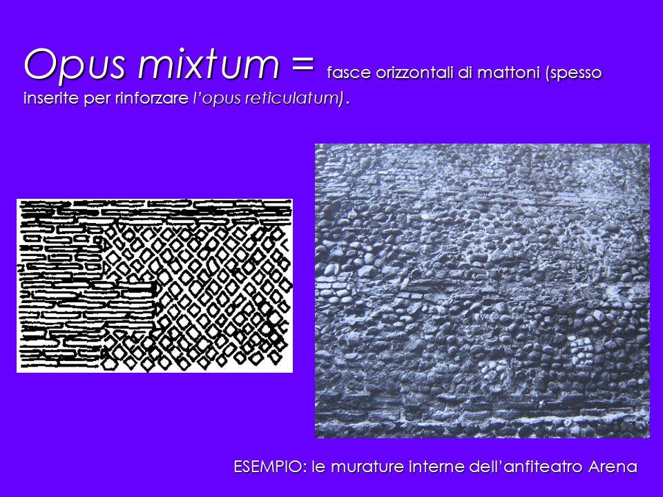 Opus mixtum = fasce orizzontali di mattoni (spesso inserite per rinforzare l'opus reticulatum). ESEMPIO: le murature interne dell'anfiteatro Arena