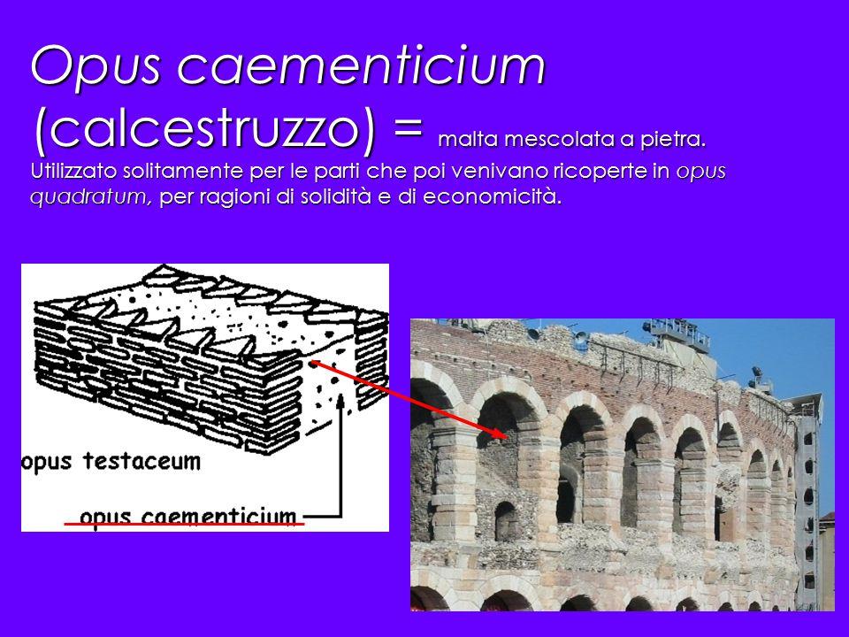 Opus caementicium (calcestruzzo) = malta mescolata a pietra. Utilizzato solitamente per le parti che poi venivano ricoperte in opus quadratum, per rag
