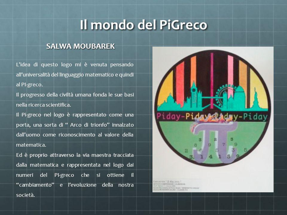 Il mondo del PiGreco SALWA MOUBAREK L'idea di questo logo mi è venuta pensando all'universalità del linguaggio matematico e quindi al PI-greco.