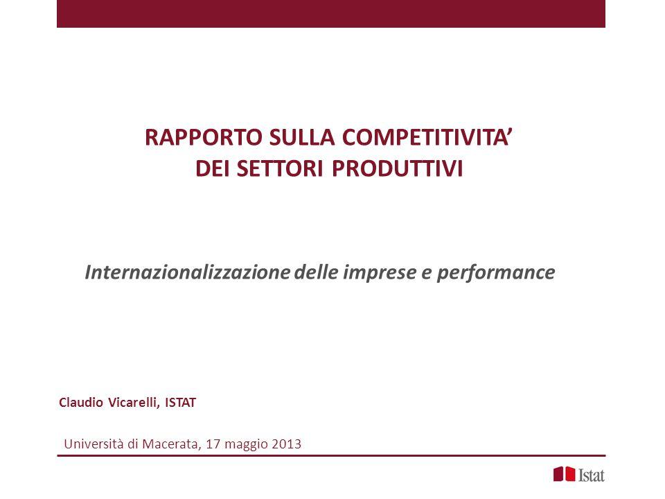 RAPPORTO SULLA COMPETITIVITA' DEI SETTORI PRODUTTIVI Claudio Vicarelli, ISTAT Internazionalizzazione delle imprese e performance Università di Macerata, 17 maggio 2013