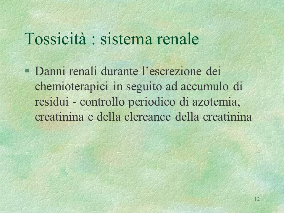 12 Tossicità : sistema renale §Danni renali durante l'escrezione dei chemioterapici in seguito ad accumulo di residui - controllo periodico di azotemi