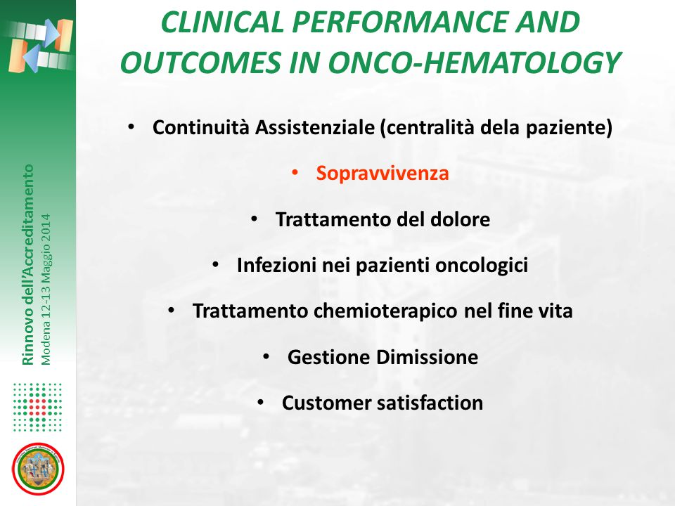 Rinnovo dell'Accreditamento Modena 12-13 Maggio 2014 CLINICAL PERFORMANCE AND OUTCOMES IN ONCO-HEMATOLOGY Continuità Assistenziale (centralità dela paziente) Sopravvivenza Trattamento del dolore Infezioni nei pazienti oncologici Trattamento chemioterapico nel fine vita Gestione Dimissione Customer satisfaction