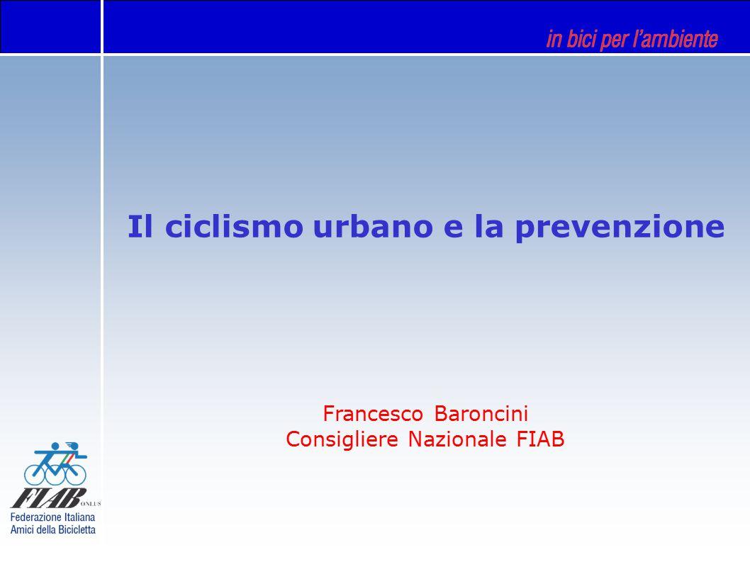 Il ciclismo urbano e la prevenzione Francesco Baroncini Consigliere Nazionale FIAB